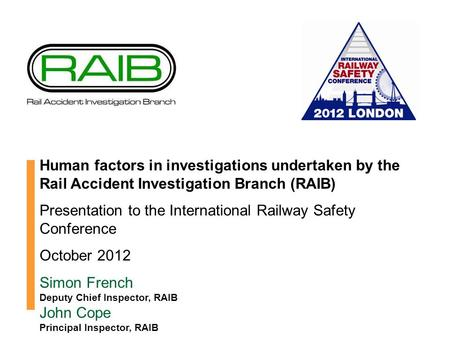 Human factors in investigations undertaken by the Rail Accident Investigation Branch (RAIB) Presentation to the International Railway Safety Conference.