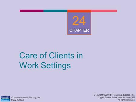 Care of Clients in Work Settings Copyright ©2008 by Pearson Education, Inc. Upper Saddle River, New Jersey 07458 All rights reserved. Community Health.