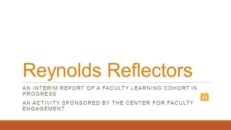 Reynolds Reflectors AN INTERIM REPORT OF A FACULTY LEARNING COHORT IN PROGRESS AN ACTIVITY SPONSORED BY THE CENTER FOR FACULTY ENGAGEMENT.