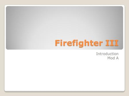 Firefighter III Introduction Mod A. 3-1.1. Identify the Firefighter III's role as a member of the organization. (4-2.1) The role of a firefighter III.