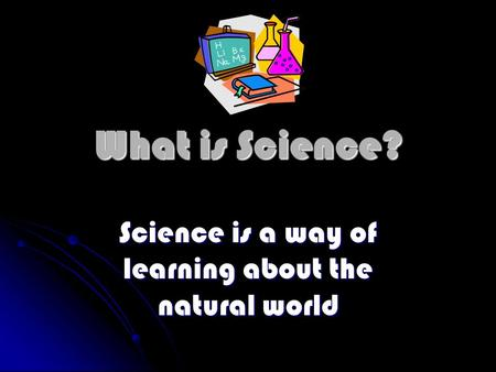 What is Science? Science is a way of learning about the natural world.