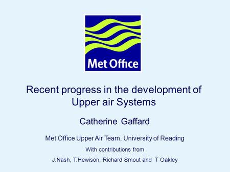 Page 1© Crown copyright 2004 Recent progress in the development of Upper air Systems Catherine Gaffard Met Office Upper Air Team, University of Reading.