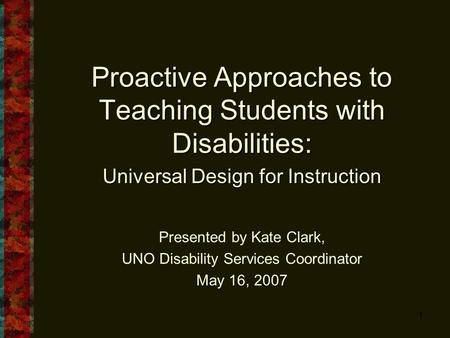 1 Proactive Approaches to Teaching Students with Disabilities: Universal Design for Instruction Presented by Kate Clark, UNO Disability Services Coordinator.