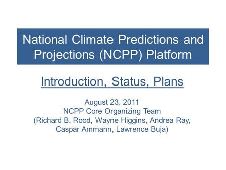 National Climate Predictions and Projections (NCPP) Platform Introduction, Status, Plans August 23, 2011 NCPP Core Organizing Team (Richard B. Rood, Wayne.