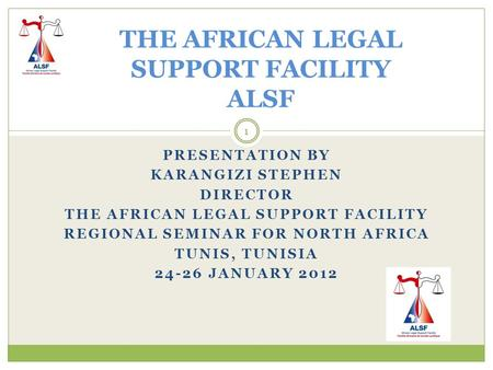 PRESENTATION BY KARANGIZI STEPHEN DIRECTOR THE AFRICAN LEGAL SUPPORT FACILITY REGIONAL SEMINAR FOR NORTH AFRICA TUNIS, TUNISIA 24-26 JANUARY 2012 THE AFRICAN.