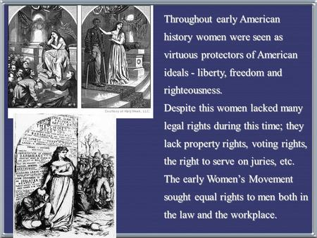 Throughout early American history women were seen as virtuous protectors of American ideals - liberty, freedom and righteousness. Despite this women lacked.