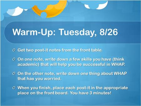 Warm-Up: Tuesday, 8/26 Get two post-it notes from the front table. On one note, write down a few skills you have (think academic) that will help you be.