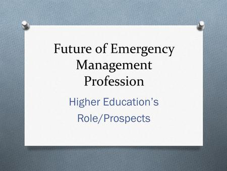 Future of Emergency Management Profession Higher Education's Role/Prospects.