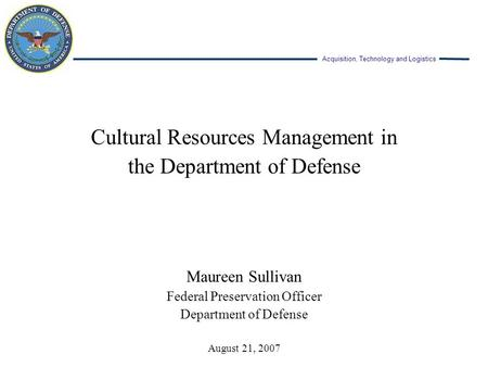 Acquisition, Technology and Logistics Cultural Resources Management in the Department of Defense Maureen Sullivan Federal Preservation Officer Department.