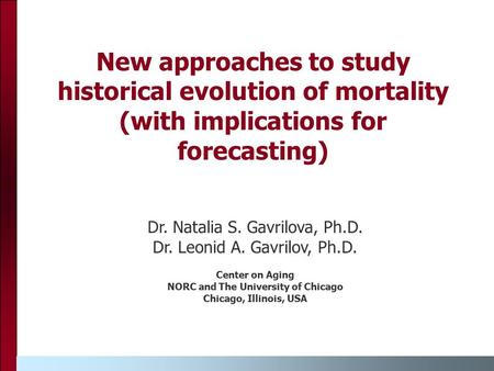 New approaches to study historical evolution of mortality (with implications for forecasting) Dr. Natalia S. Gavrilova, Ph.D. Dr. Leonid A. Gavrilov, Ph.D.