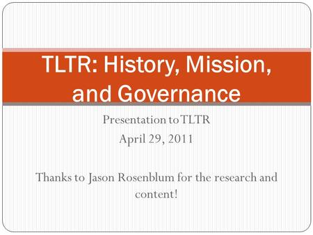 Presentation to TLTR April 29, 2011 Thanks to Jason Rosenblum for the research and content! TLTR: History, Mission, and Governance.