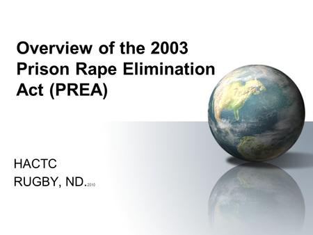 Overview of the 2003 Prison Rape Elimination Act (PREA) HACTC RUGBY, ND. 2010.