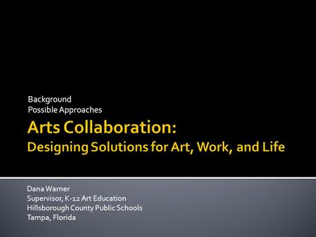 Background Possible Approaches Dana Warner Supervisor, K-12 Art Education Hillsborough County Public Schools Tampa, Florida.