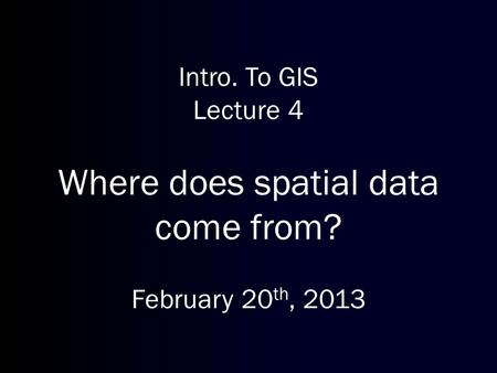 Intro. To GIS Lecture 4 Where does spatial data come from? February 20 th, 2013.