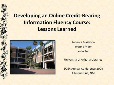 Developing an Online Credit-Bearing Information Fluency Course: Lessons Learned Rebecca Blakiston Yvonne Mery Leslie Sult University of Arizona Libraries.