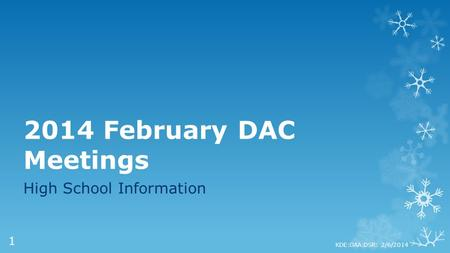 2014 February DAC Meetings High School Information KDE:OAA:DSR: 2/6/2014 1.
