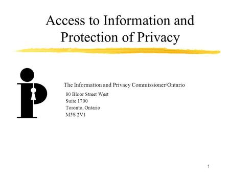 1 Access to Information and Protection of Privacy 80 Bloor Street West Suite 1700 Toronto, Ontario M5S 2V1 The Information and Privacy Commissioner/Ontario.