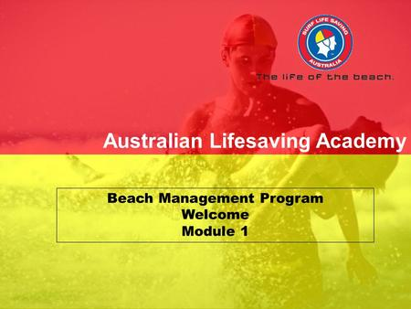 SLSA/ALA V1.0 Dec 2006 Senior First Aid Principles of First Aid Australian Lifesaving Academy Beach Management Program Welcome Module 1.
