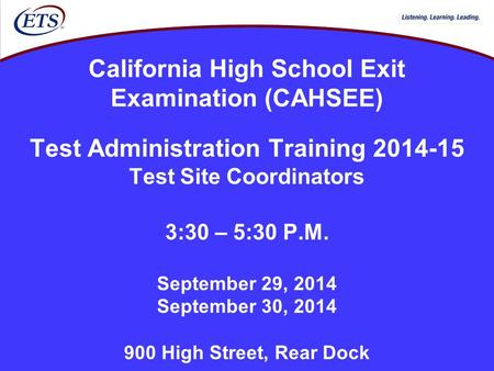 California High School Exit Examination (CAHSEE) Test Administration Training 2014-15 Test Site Coordinators 3:30 – 5:30 P.M. September 29, 2014 September.
