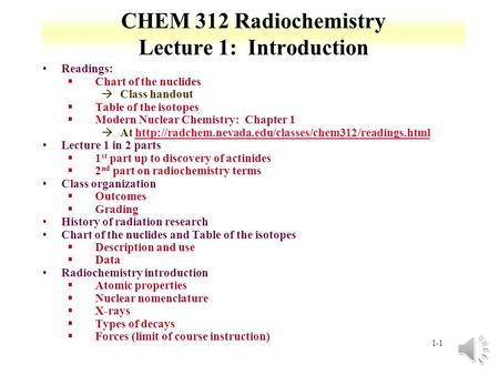 1-1 CHEM 312 Radiochemistry Lecture 1: Introduction Readings: §Chart of the nuclides àClass handout §Table of the isotopes §Modern Nuclear Chemistry: