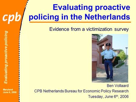 Evaluating proactive policing Maryland June 6, 2006 Evaluating proactive policing in the Netherlands Evidence from a victimization survey Ben Vollaard.