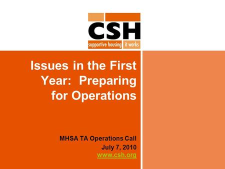 Issues in the First Year: Preparing for Operations MHSA TA Operations Call July 7, 2010 www.csh.org www.csh.org.