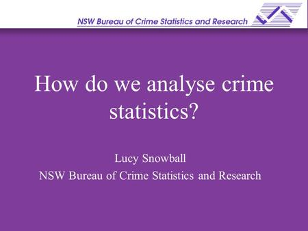 How do we analyse crime statistics? Lucy Snowball NSW Bureau of Crime Statistics and Research.