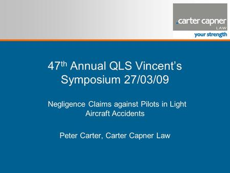 47 th Annual QLS Vincent's Symposium 27/03/09 Negligence Claims against Pilots in Light Aircraft Accidents Peter Carter, Carter Capner Law.