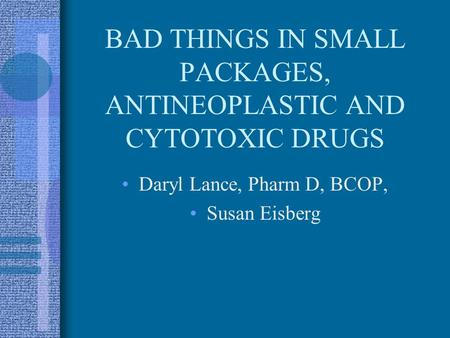 BAD THINGS IN SMALL PACKAGES, ANTINEOPLASTIC AND CYTOTOXIC DRUGS Daryl Lance, Pharm D, BCOP, Susan Eisberg.