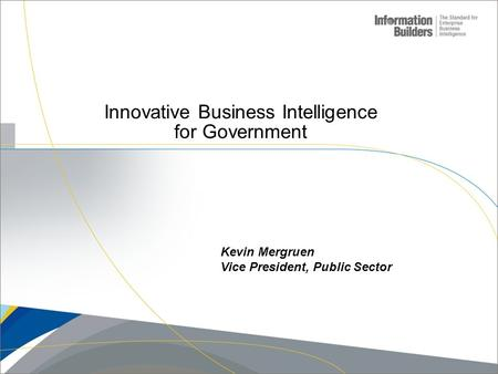 Innovative Business Intelligence for Government Kevin Mergruen Vice President, Public Sector.