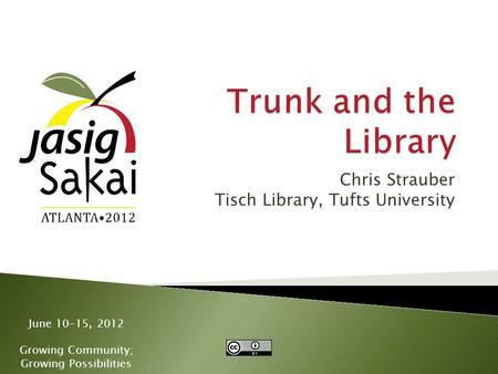 June 10-15, 2012 Growing Community; Growing Possibilities Chris Strauber Tisch Library, Tufts University.