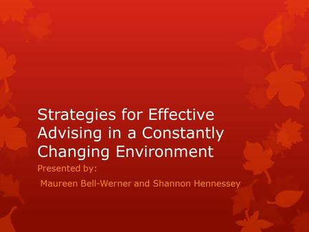 Strategies for Effective Advising in a Constantly Changing Environment Presented by: Maureen Bell-Werner and Shannon Hennessey.