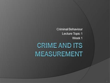 Criminal Behaviour Lecture Topic 1 Week 1 1. Aims  The aim of this lecture is to provide students with an overview of  the unit  the different perspectives.