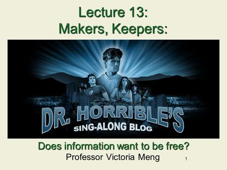 1 Lecture 13: Makers, Keepers: Professor Victoria Meng Does information want to be free?