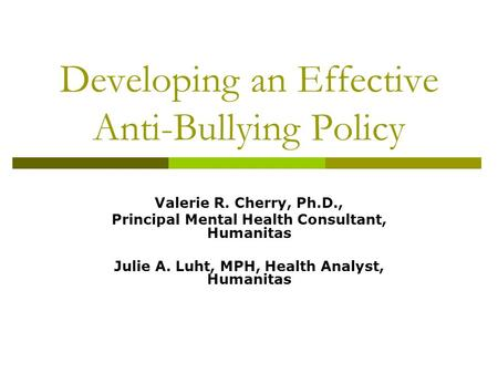 Developing an Effective Anti-Bullying Policy Valerie R. Cherry, Ph.D., Principal Mental Health Consultant, Humanitas Julie A. Luht, MPH, Health Analyst,
