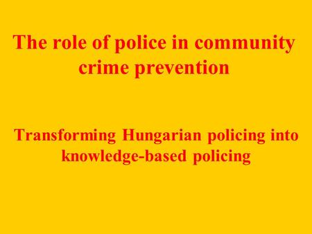 The role of police in community crime prevention Transforming Hungarian policing into knowledge-based policing.