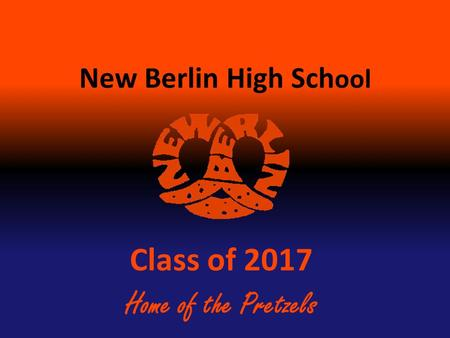 New Berlin High Sch ool Class of 2017 Home of the Pretzels.