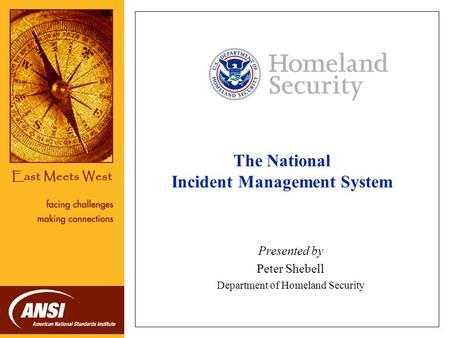 The National Incident Management System Presented by Peter Shebell Department of Homeland Security NOTE: Each speaker may substitute his or her organization.