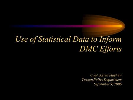 Use of Statistical Data to Inform DMC Efforts Capt. Kevin Mayhew Tucson Police Department September 9, 2006.