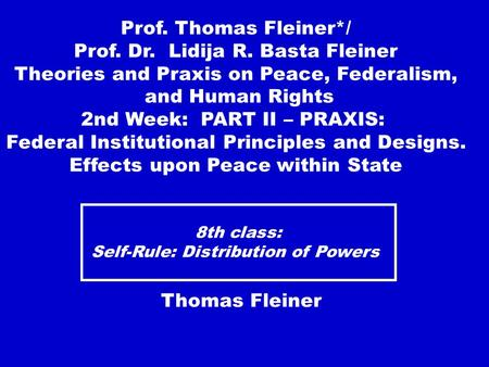 8th class: Self-Rule: Distribution of Powers Thomas Fleiner Prof. Thomas Fleiner*/ Prof. Dr. Lidija R. Basta Fleiner Theories and Praxis on Peace, Federalism,