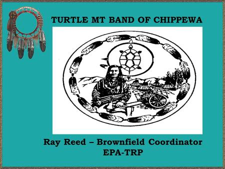 TURTLE MT BAND OF CHIPPEWA Ray Reed – Brownfield Coordinator EPA-TRP.