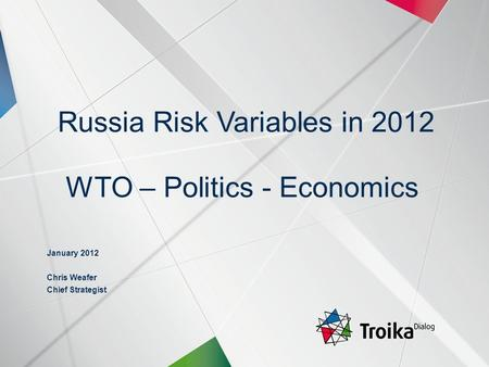 Russia Risk Variables in 2012 WTO – Politics - Economics January 2012 Chris Weafer Chief Strategist.