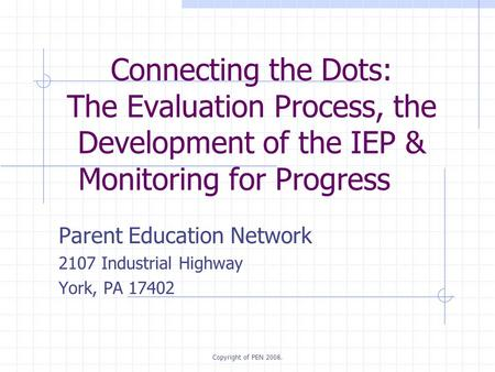 Copyright of PEN 2008. Connecting the Dots: The Evaluation Process, the Development of the IEP & Monitoring for Progress Parent Education Network 2107.
