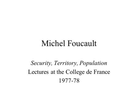 Michel Foucault Security, Territory, Population Lectures at the College de France 1977-78.