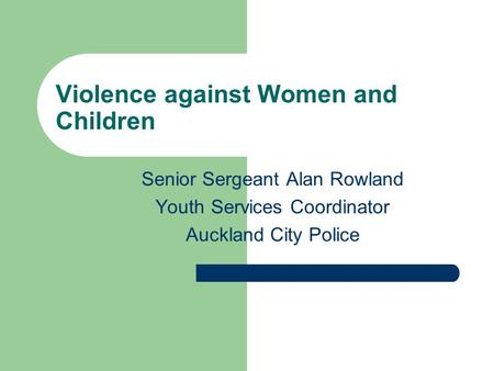 Violence against Women and Children Senior Sergeant Alan Rowland Youth Services Coordinator Auckland City Police.