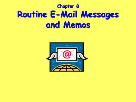 Chapter 8 Routine E-Mail Messages and Memos. Ch. 8, Slide 2 Characteristics of Successful E-Mail Messages and Memos Headings: Date, To, From, Subject.
