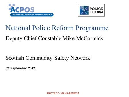 National Police Reform Programme Deputy Chief Constable Mike McCormick Scottish Community Safety Network 5 th September 2012 PROTECT - MANAGEMENT.