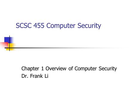 SCSC 455 Computer Security Chapter 1 Overview of Computer Security Dr. Frank Li.