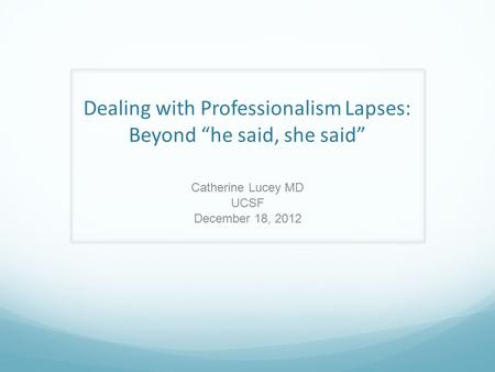 "Dealing with Professionalism Lapses: Beyond ""he said, she said"" Catherine Lucey MD UCSF December 18, 2012."