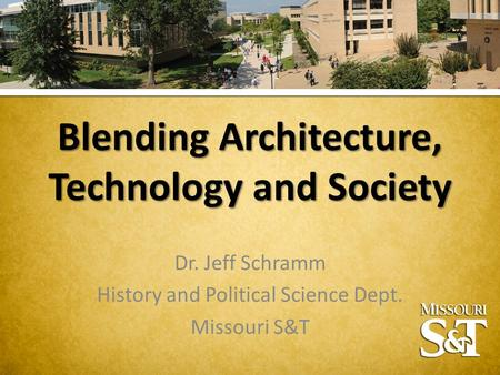 Blending Architecture, Technology and Society Dr. Jeff Schramm History and Political Science Dept. Missouri S&T.
